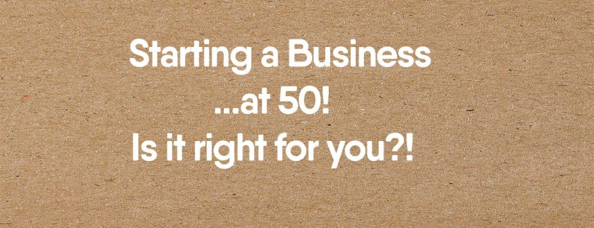 Starting a Business at 50 – is it Right for you?!